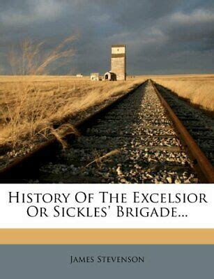 History Of The Excelsior Or Sickles' Brigade